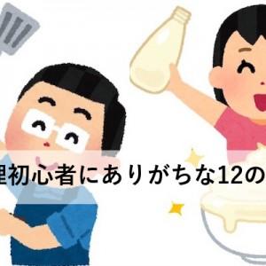 【誰もが最初に通る道】料理初心者にありがちな12のこと(あるある)